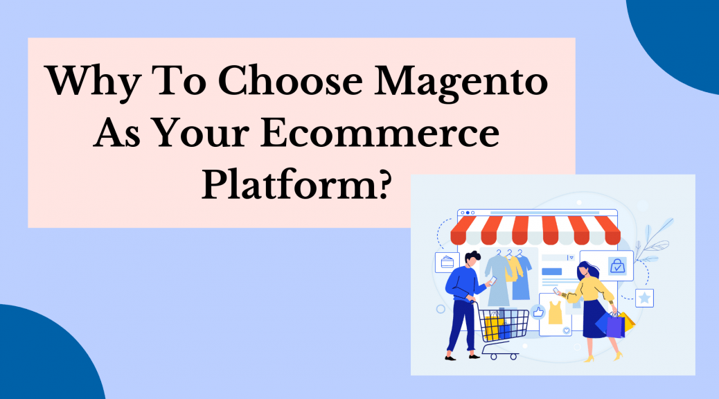 Magento for eCommerce: Why To Choose Magento As Your Ecommerce Platform?